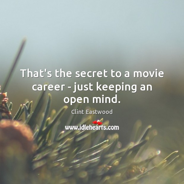 That's the secret to a movie career – just keeping an open mind. Clint Eastwood Picture Quote