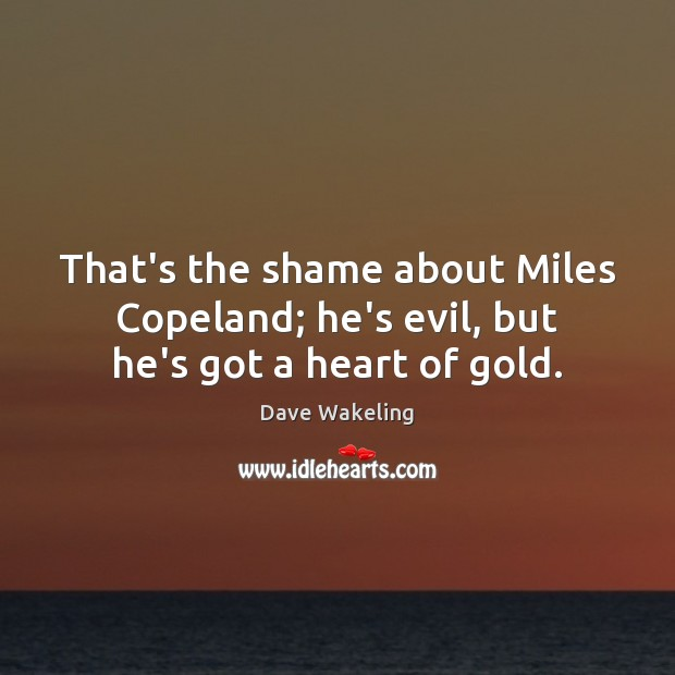 That's the shame about Miles Copeland; he's evil, but he's got a heart of gold. Dave Wakeling Picture Quote