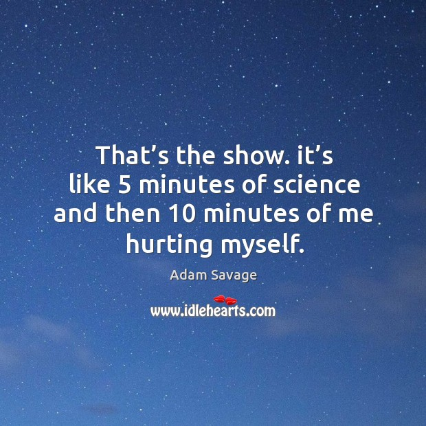 Image, That's the show. It's like 5 minutes of science and then 10 minutes of me hurting myself.