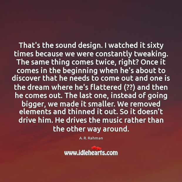 That's the sound design. I watched it sixty times because we were Design Quotes Image