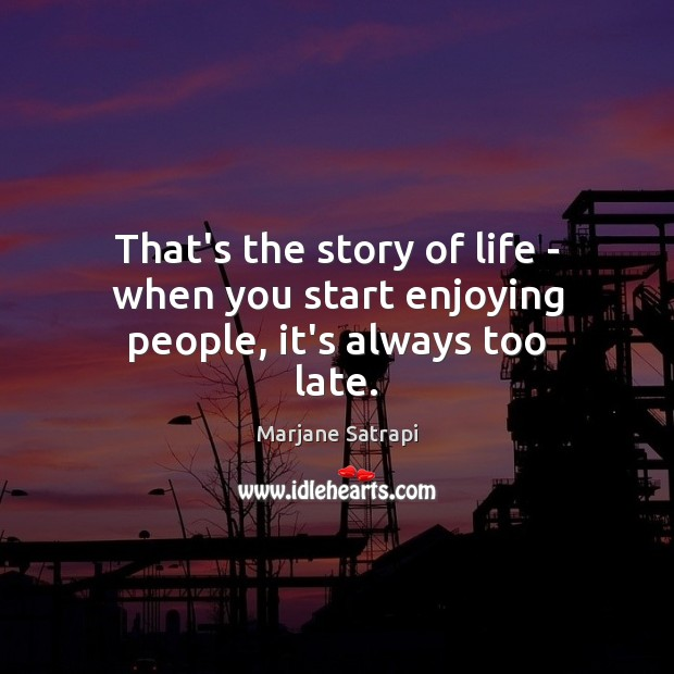 That's the story of life – when you start enjoying people, it's always too late. Image