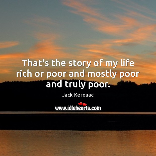 That's the story of my life rich or poor and mostly poor and truly poor. Image