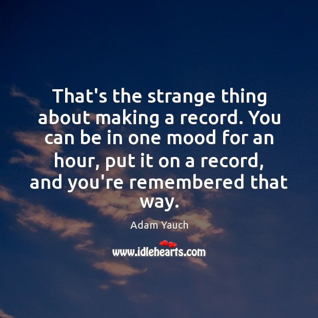 That's the strange thing about making a record. You can be in Image