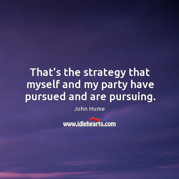 That's the strategy that myself and my party have pursued and are pursuing. John Hume Picture Quote