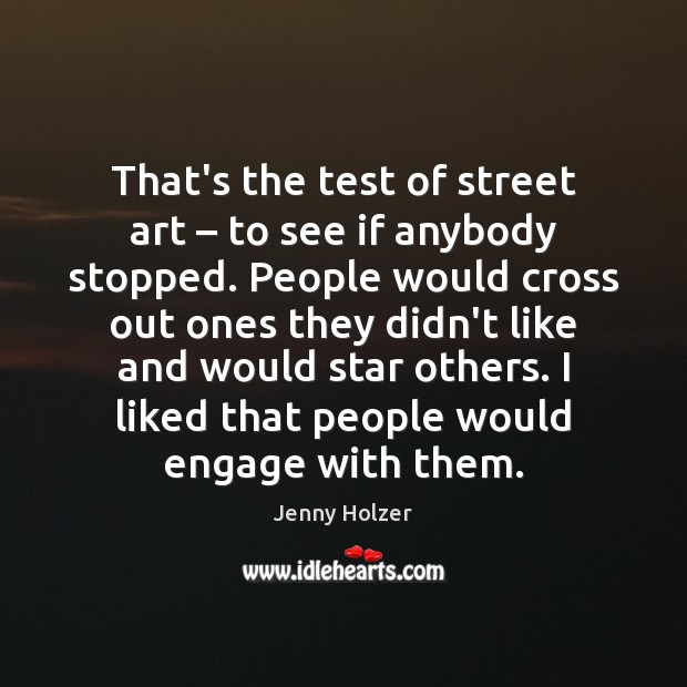 Image, That's the test of street art – to see if anybody stopped. People