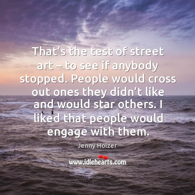 Image, That's the test of street art – to see if anybody stopped. People would cross out ones they didn't like and would star others.