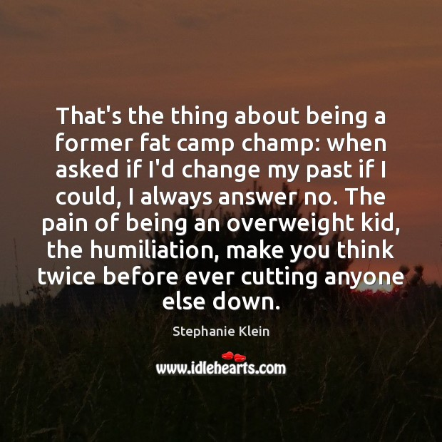That's the thing about being a former fat camp champ: when asked Image