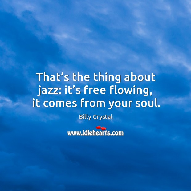 That's the thing about jazz: it's free flowing, it comes from your soul. Image