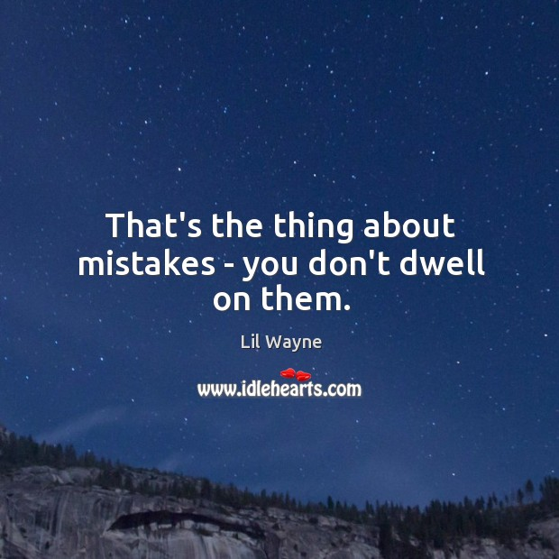 Image, That's the thing about mistakes – you don't dwell on them.