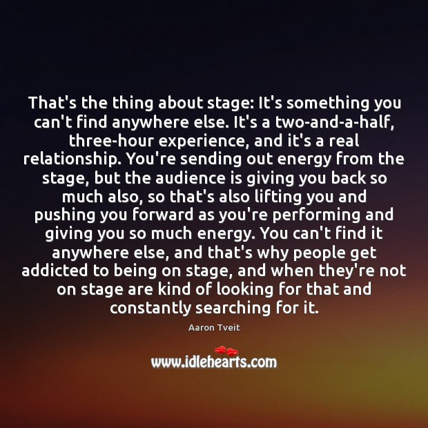 Image, That's the thing about stage: It's something you can't find anywhere else.