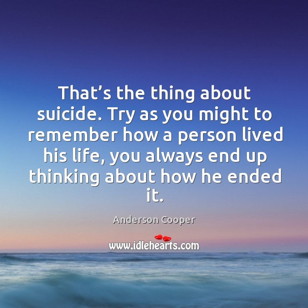 That's the thing about suicide. Try as you might to remember how a person Image