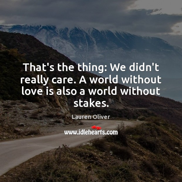 That's the thing: We didn't really care. A world without love is Lauren Oliver Picture Quote