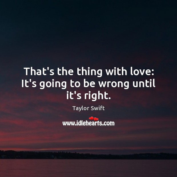 Image, That's the thing with love: It's going to be wrong until it's right.