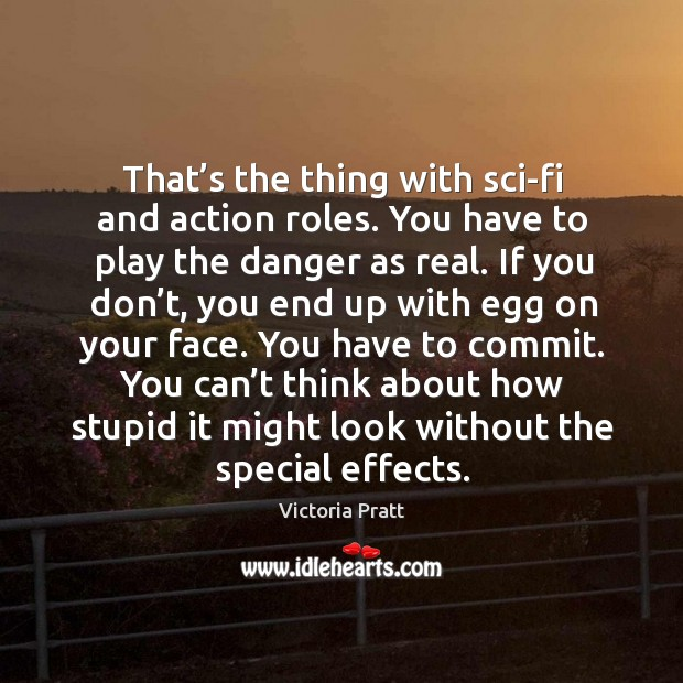 That's the thing with sci-fi and action roles. You have to play the danger as real. Victoria Pratt Picture Quote