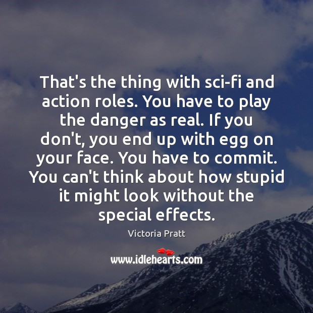 That's the thing with sci-fi and action roles. You have to play Victoria Pratt Picture Quote