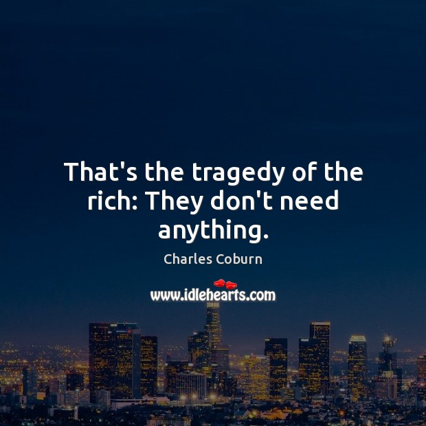 That's the tragedy of the rich: They don't need anything. Image