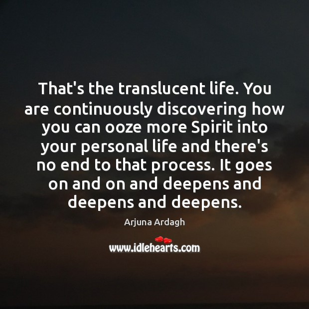 Image, That's the translucent life. You are continuously discovering how you can ooze