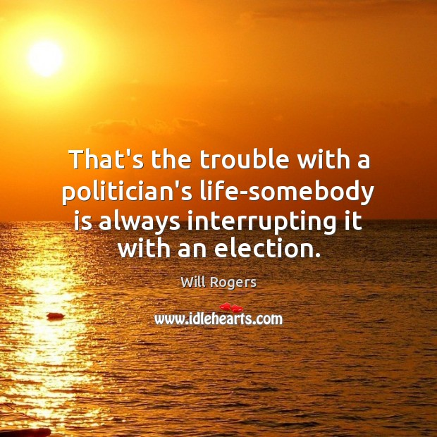 That's the trouble with a politician's life-somebody is always interrupting it with Will Rogers Picture Quote