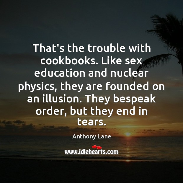 Image, That's the trouble with cookbooks. Like sex education and nuclear physics, they
