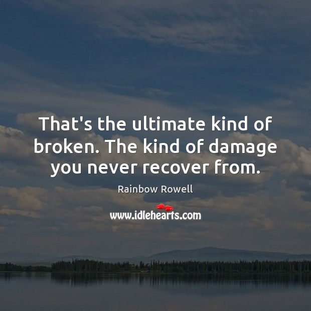 That's the ultimate kind of broken. The kind of damage you never recover from. Rainbow Rowell Picture Quote