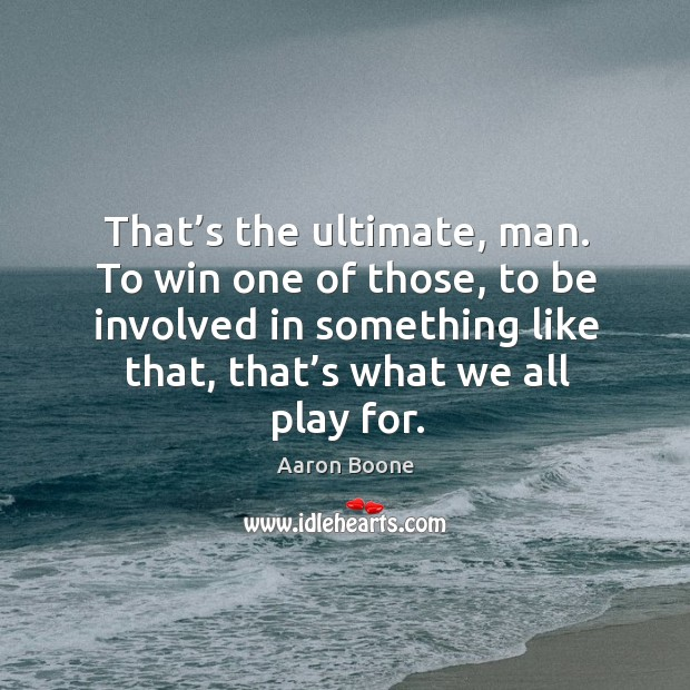 That's the ultimate, man. To win one of those, to be involved in something like that, that's what we all play for. Aaron Boone Picture Quote