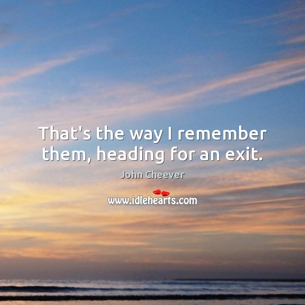 That's the way I remember them, heading for an exit. John Cheever Picture Quote