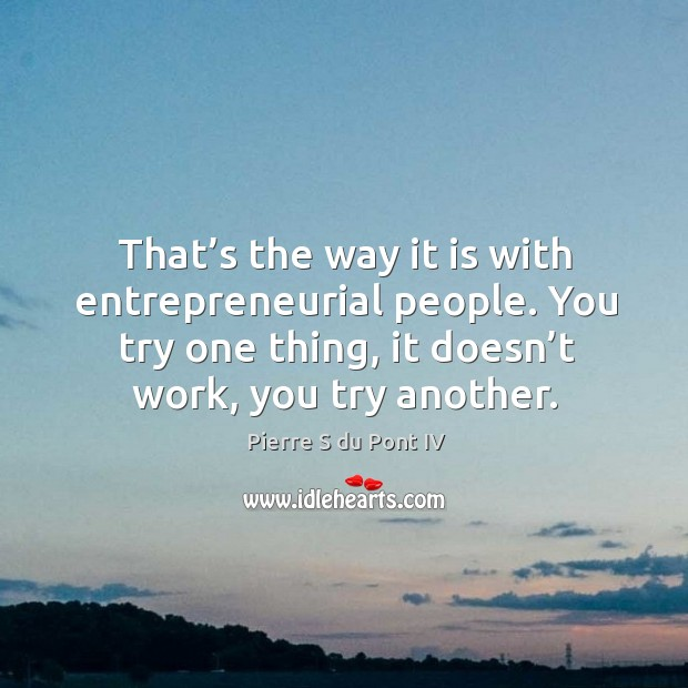 That's the way it is with entrepreneurial people. You try one thing, it doesn't work, you try another. Pierre S du Pont IV Picture Quote