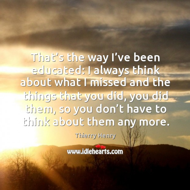 That's the way I've been educated: I always think about what I missed and the things that you did Image