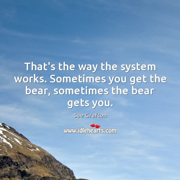That's the way the system works. Sometimes you get the bear, sometimes the bear gets you. Sue Grafton Picture Quote