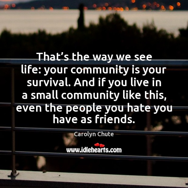 That's the way we see life: your community is your survival. Image