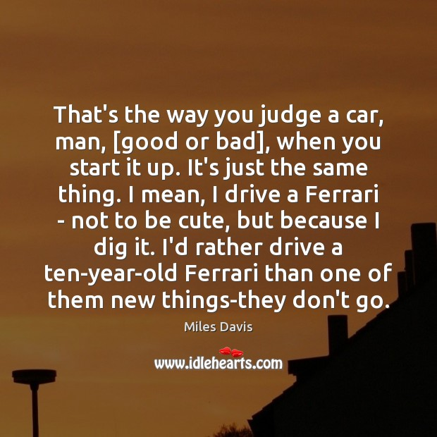 That's the way you judge a car, man, [good or bad], when Miles Davis Picture Quote