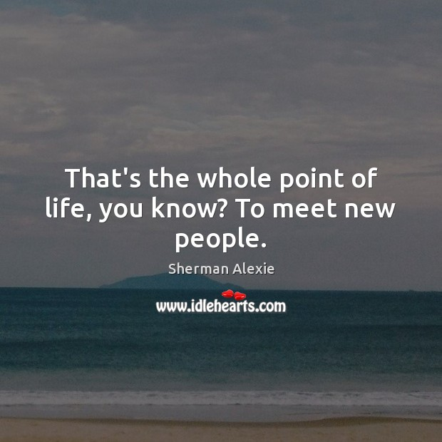 That's the whole point of life, you know? To meet new people. Sherman Alexie Picture Quote