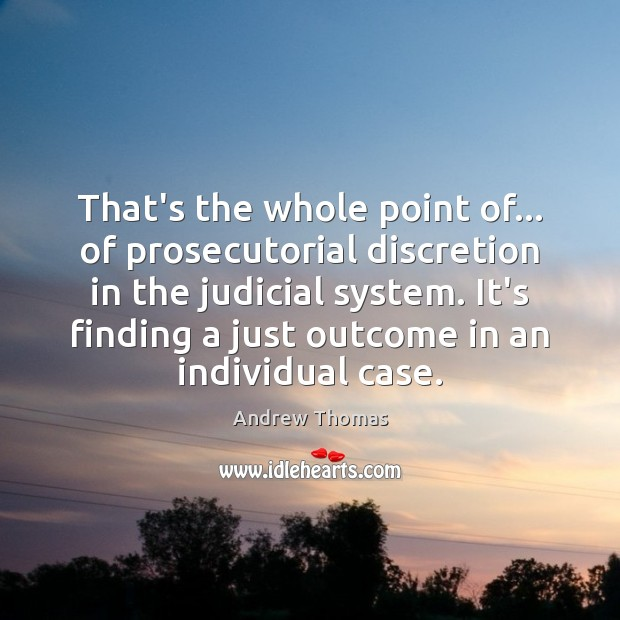Image, That's the whole point of… of prosecutorial discretion in the judicial system.