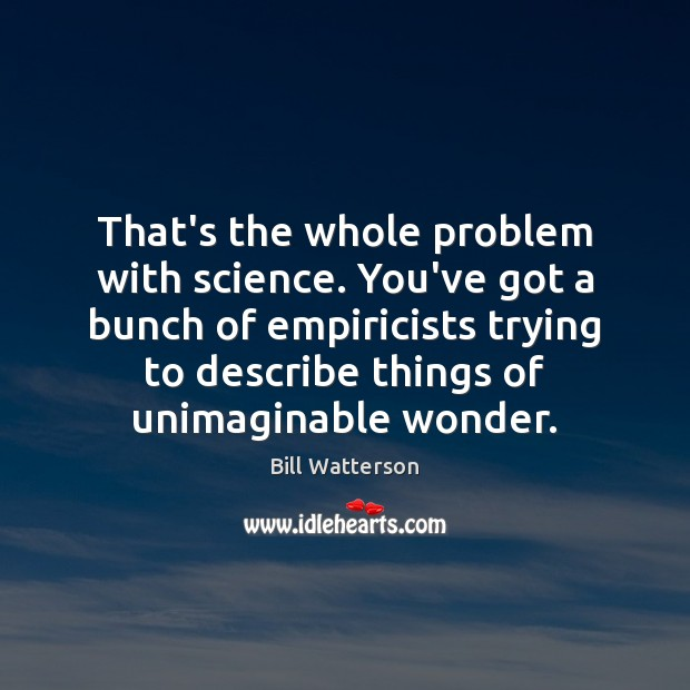 That's the whole problem with science. You've got a bunch of empiricists Bill Watterson Picture Quote