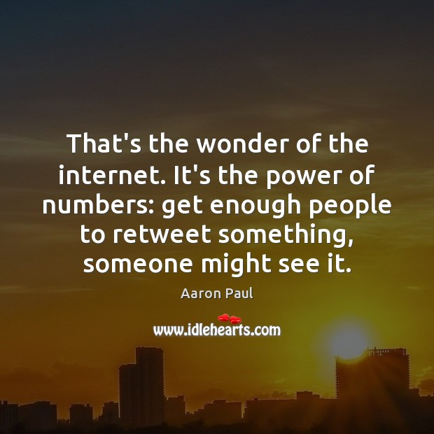 That's the wonder of the internet. It's the power of numbers: get Aaron Paul Picture Quote