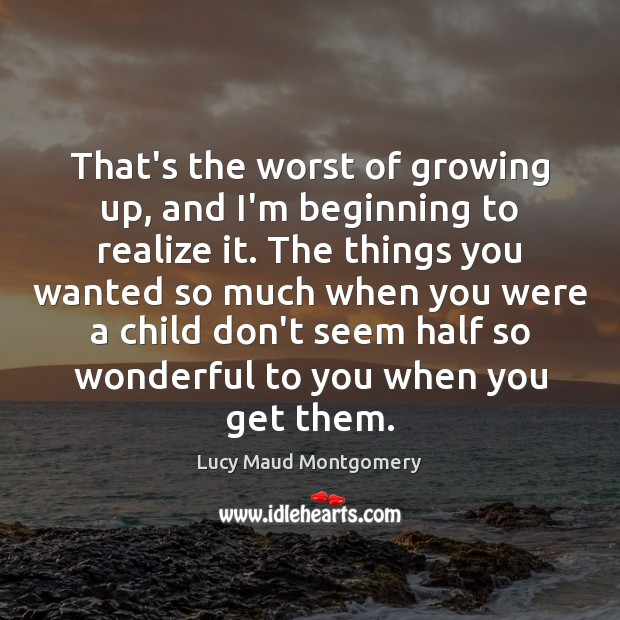 That's the worst of growing up, and I'm beginning to realize it. Image