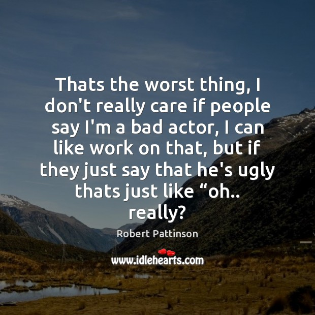 Thats the worst thing, I don't really care if people say I'm Robert Pattinson Picture Quote