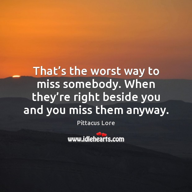 That's the worst way to miss somebody. When they're right Pittacus Lore Picture Quote