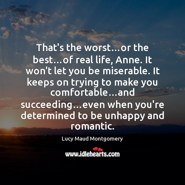 That's the worst…or the best…of real life, Anne. It won't Lucy Maud Montgomery Picture Quote