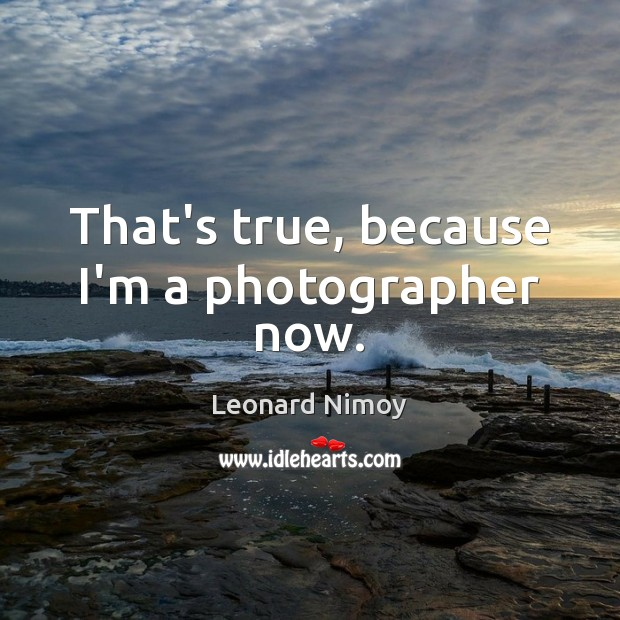 Image, That's true, because I'm a photographer now.