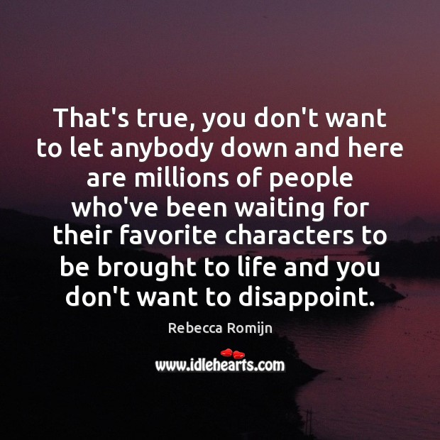 That's true, you don't want to let anybody down and here are Rebecca Romijn Picture Quote