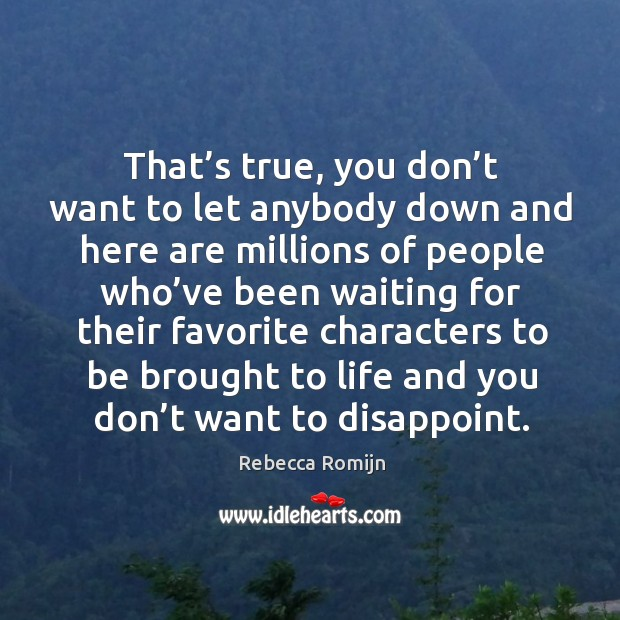That's true, you don't want to let anybody down and here are millions of people who've been waiting. Image