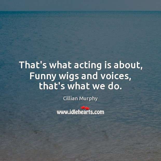 That's what acting is about, Funny wigs and voices, that's what we do. Cillian Murphy Picture Quote