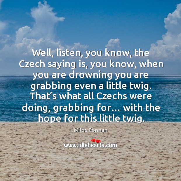 That's what all czechs were doing, grabbing for… with the hope for this little twig. Milos Forman Picture Quote