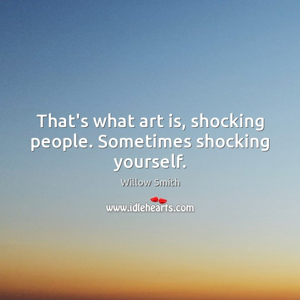 That's what art is, shocking people. Sometimes shocking yourself. Willow Smith Picture Quote