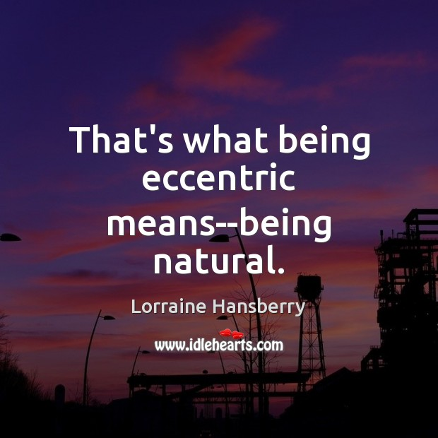 That's what being eccentric means–being natural. Image