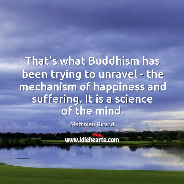 That's what Buddhism has been trying to unravel – the mechanism of Matthieu Ricard Picture Quote
