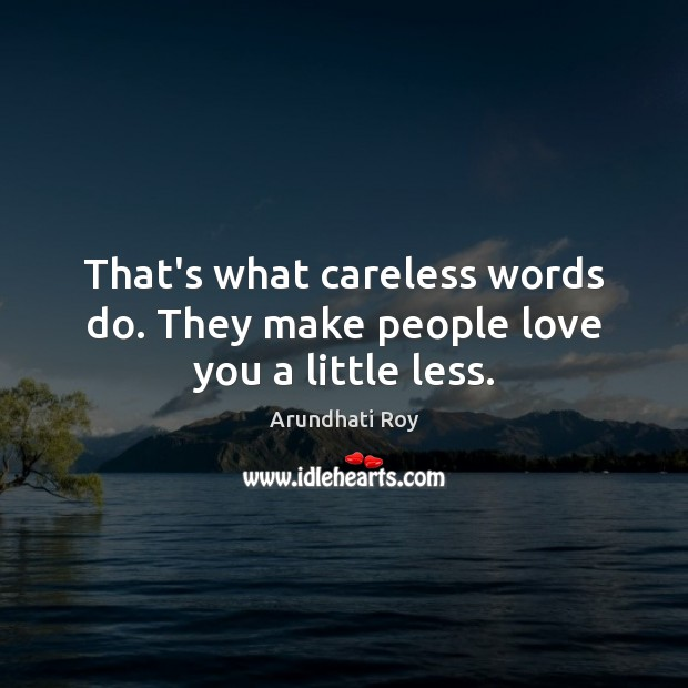 That's what careless words do. They make people love you a little less. Arundhati Roy Picture Quote