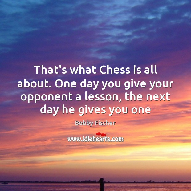 That's what Chess is all about. One day you give your opponent Bobby Fischer Picture Quote