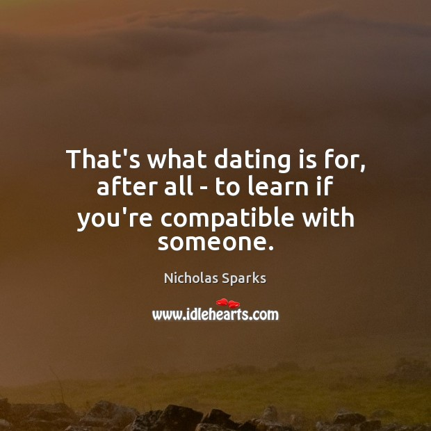 That's what dating is for, after all – to learn if you're compatible with someone. Nicholas Sparks Picture Quote